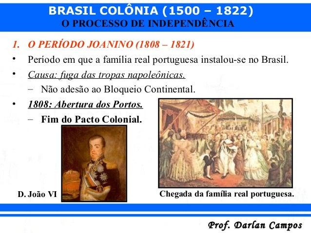 BRASIL COLÔNIA (1500 – 1822) Prof. Darlan CamposProf. Darlan Campos O PROCESSO DE INDEPENDÊNCIA 1. O PERÍODO JOANINO (1808...
