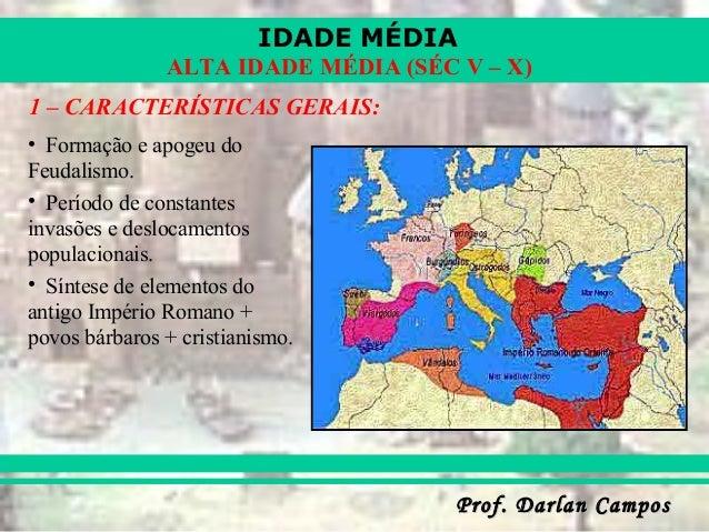 IDADE MÉDIA Prof. Darlan CamposProf. Darlan Campos ALTA IDADE MÉDIA (SÉC V – X) 1 – CARACTERÍSTICAS GERAIS: • Formação e a...