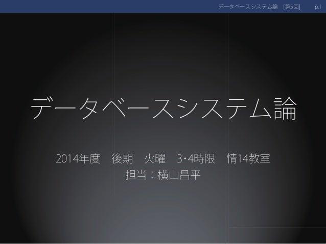 データベースシステム論  2014年度 後期火曜3・4時限情14教室  担当:横山昌平  データベースシステム論 [第5回] p.1