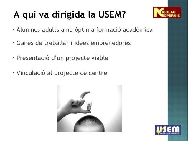 A qui va dirigida la USEM? • Alumnes adults amb òptima formació acadèmica • Ganes de treballar i idees emprenedores • Pres...