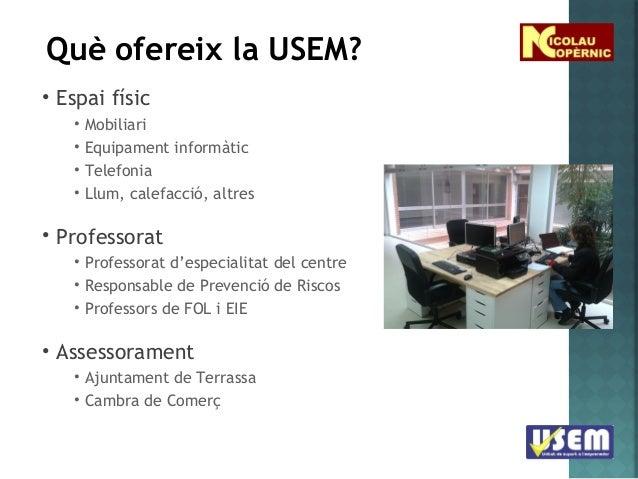 Què ofereix la USEM? • Espai físic • • • •  Mobiliari Equipament informàtic Telefonia Llum, calefacció, altres  • Professo...