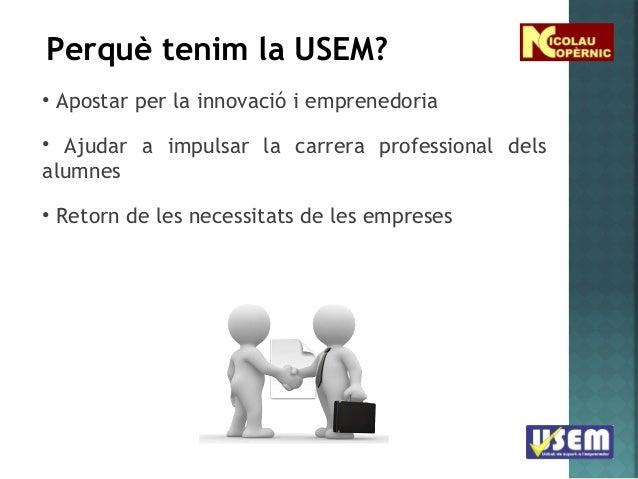 Perquè tenim la USEM? • Apostar per la innovació i emprenedoria • Ajudar a impulsar la carrera professional dels alumnes •...