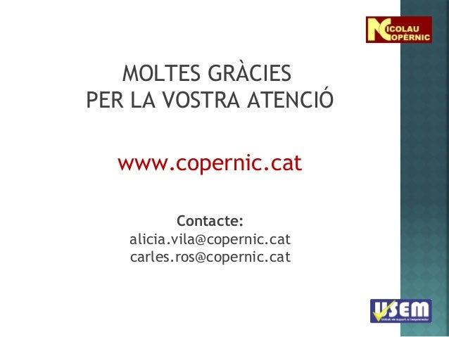 MOLTES GRÀCIES PER LA VOSTRA ATENCIÓ www.copernic.cat Contacte: alicia.vila@copernic.cat carles.ros@copernic.cat
