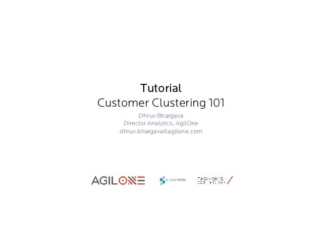 Tutorial Customer Clustering 101 Dhruv Bhargava Director Analytics, AgilOne dhruv.bhargava@agilone.com