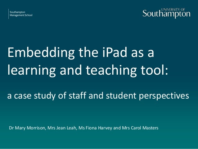 Embedding the iPad as a learning and teaching tool: a case study of staff and student perspectives Dr Mary Morrison, Mrs J...