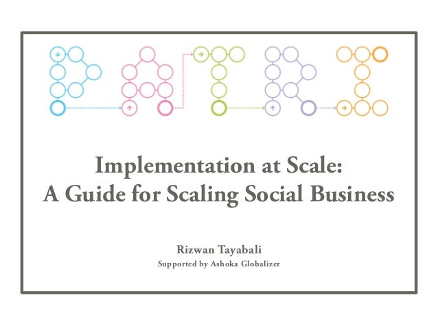 Implementation at Scale: A Guide for Scaling Social Business Rizwan Tayabali Supported by Ashoka Globalizer