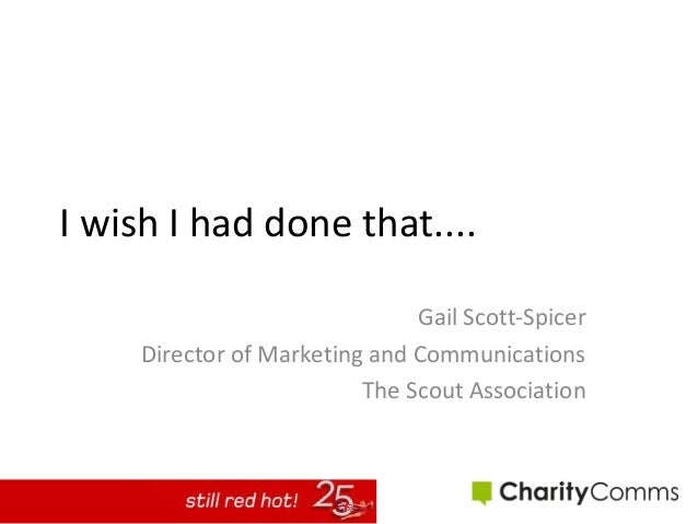 I wish I had done that.... Gail Scott-Spicer Director of Marketing and Communications The Scout Association