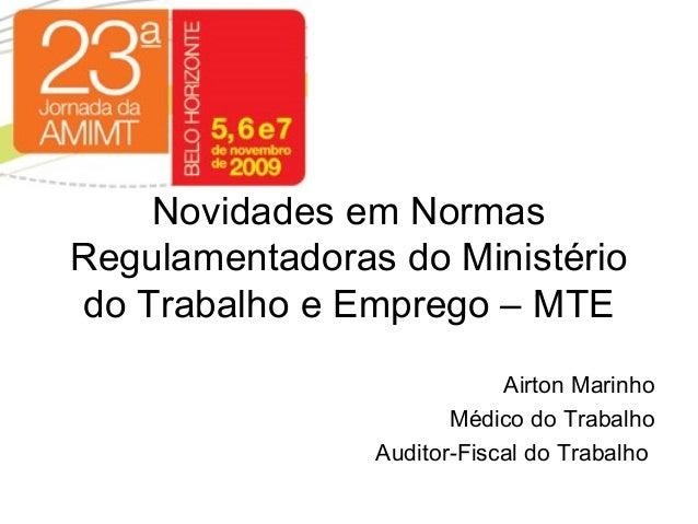 Novidades em Normas Regulamentadoras do Ministério do Trabalho e Emprego – MTE Airton Marinho Médico do Trabalho Auditor-F...