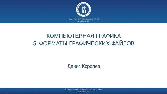 КОМПЬЮТЕРНАЯ ГРАФИКА  5. ФОРМАТЫ ГРАФИЧЕСКИХ ФАЙЛОВ  Денис Королев