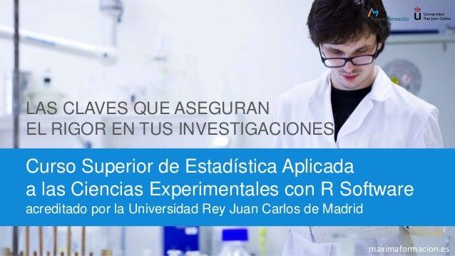 LAS CLAVES QUE ASEGURAN EL RIGOR EN TUS INVESTIGACIONES Curso Superior de Estadística Aplicada a las Ciencias Experimental...