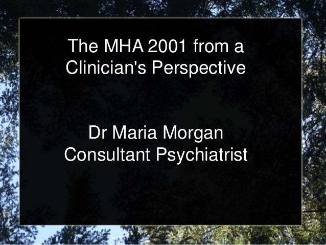 The MHA 2001 from a Clinician's Perspective Dr Maria Morgan Consultant Psychiatrist