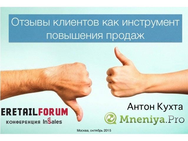Отзывы клиентов как инструмент повышения продаж Москва, октябрь 2015 Антон Кухта