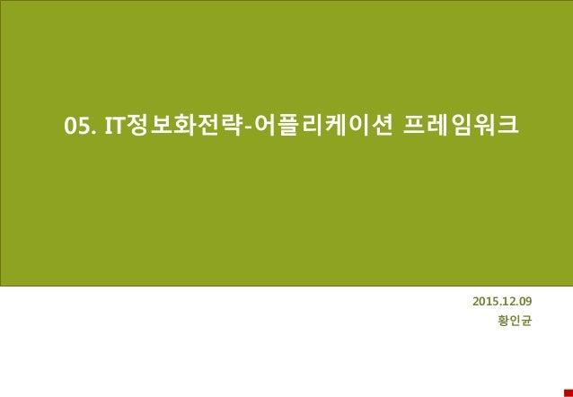 05. IT정보화전략-어플리케이션 프레임워크 2015.12.09 황인균