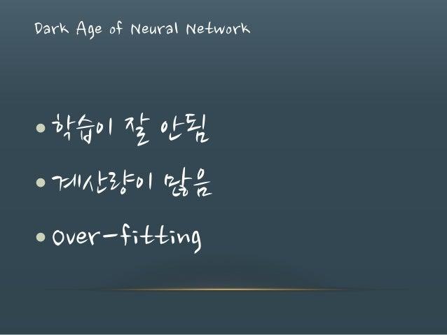 Dark Age of Neural Network •학습이 잘 안됨 •계산량이 많음 •Over-fitting