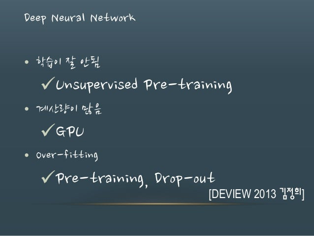 Deep Neural Network • 학습이 잘 안됨 Unsupervised Pre-training • 계산량이 많음 GPU • Over-fitting Pre-training, Drop-out [DEVIEW 20...