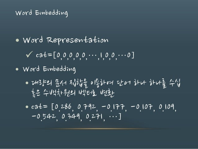 Word Embedding • Word Representation  cat=[0,0,0,0,0,…,1,0,0,…0] • Word Embedding • 대량의 문서 집합을 이용하여 단어 하나 하나를 수십 혹은 수백차원의...