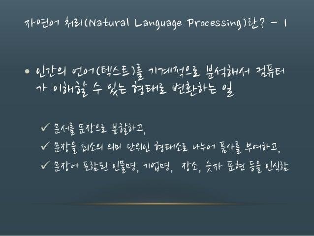 자연어 처리(Natural Language Processing)란? - 1 • 인간의 언어(텍스트)를 기계적으로 분석해서 컴퓨터 가 이해할 수 있는 형태로 변환하는 일  문서를 문장으로 분할하고,  문장을 최소의 의...