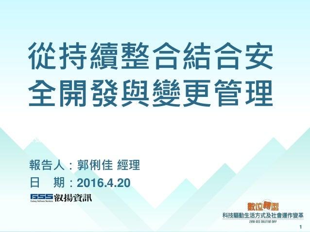 從持續整合結合安 全開發與變更管理 報告人:郭俐佳 經理 日 期:2016.4.20 1 案號:H1040039245