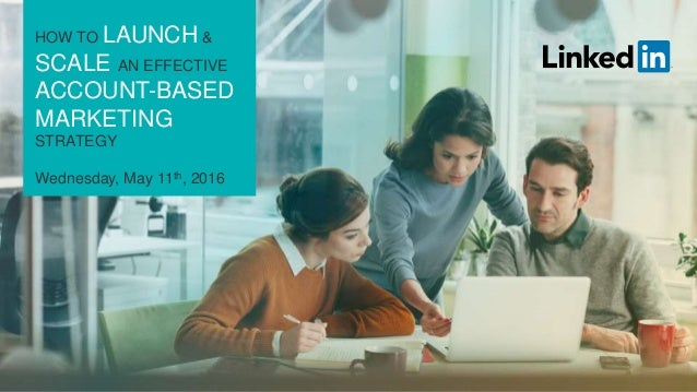HOW TO LAUNCH & SCALE AN EFFECTIVE ACCOUNT-BASED MARKETING STRATEGY Wednesday, May 11th, 2016