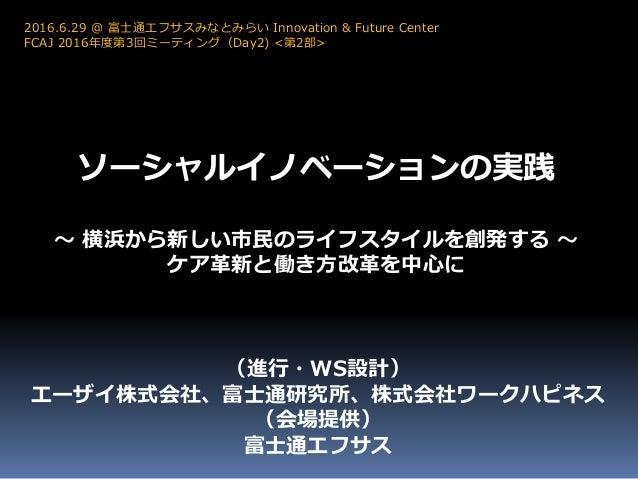 ソーシャルイノベーションの実践 ~ 横浜から新しい市民のライフスタイルを創発する ~ ケア革新と働き方改革を中心に 2016.6.29 @ 富士通エフサスみなとみらい Innovation & Future Center FCAJ 2016年度...