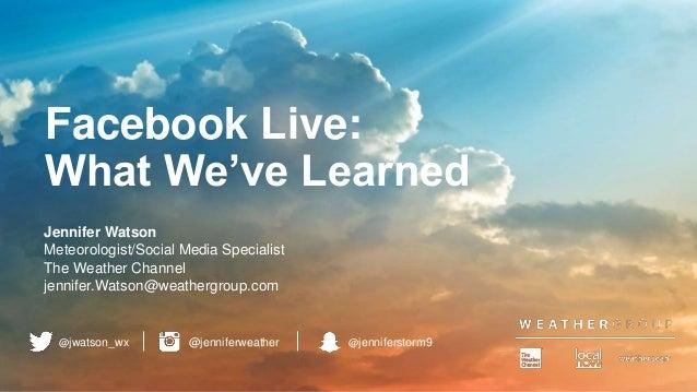 Facebook Live: What We've Learned Jennifer Watson Meteorologist/Social Media Specialist The Weather Channel jennifer.Watso...