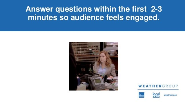 Answer questions within the first 2-3 minutes so audience feels engaged.