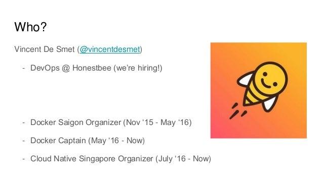Who? Vincent De Smet (@vincentdesmet) - DevOps @ Honestbee (we're hiring!) - Docker Saigon Organizer (Nov '15 - May '16) -...