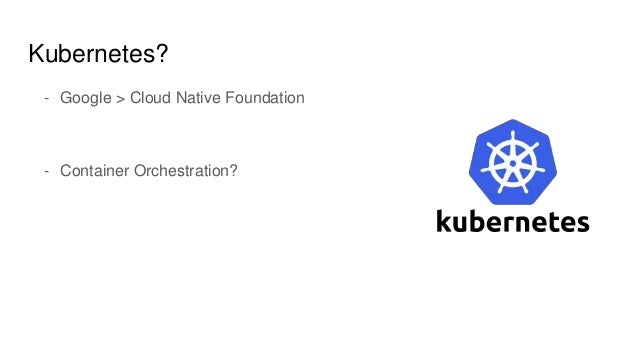 Kubernetes? - Google > Cloud Native Foundation - Container Orchestration?