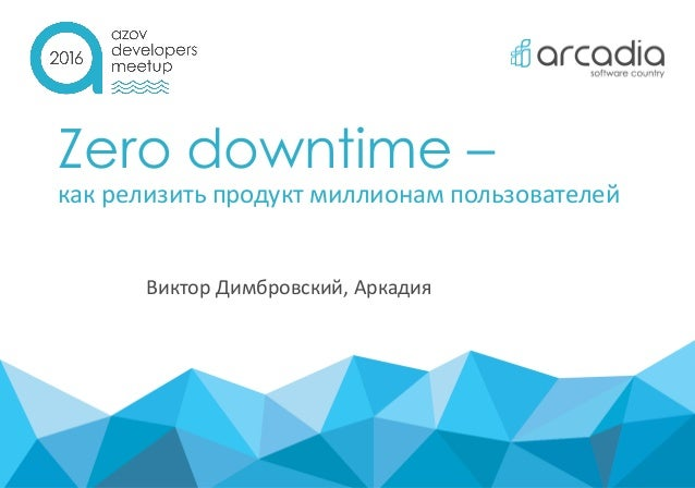 Zero downtime – как релизить продукт миллионам пользователей Виктор Димбровский, Аркадия