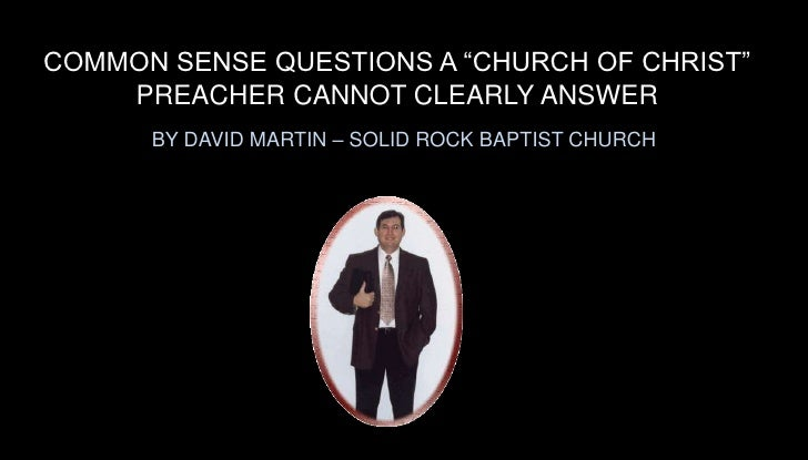 """COMMON SENSE QUESTIONS A """"CHURCH OF CHRIST"""" PREACHER CANNOT CLEARLY ANSWER<br />BY DAVID MARTIN – SOLID ROCK BAPTIST CHURC..."""