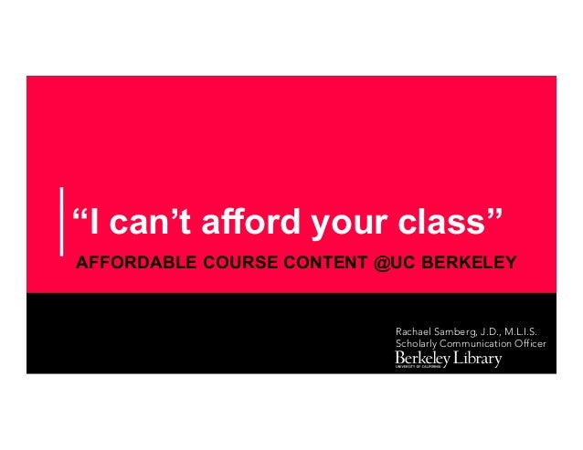 """""""I can't afford your class"""" AFFORDABLE COURSE CONTENT @UC BERKELEY Rachael Samberg, J.D., M.L.I.S. Scholarly Communication..."""