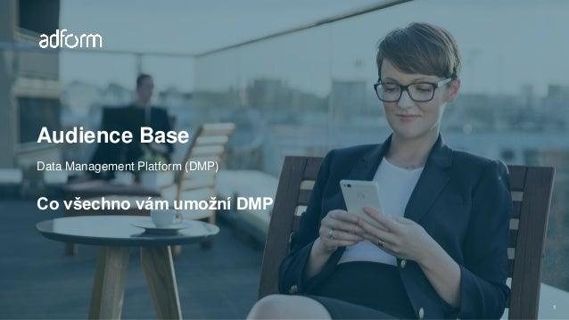 Audience Base Data Management Platform (DMP) Co všechno vám umožní DMP 1