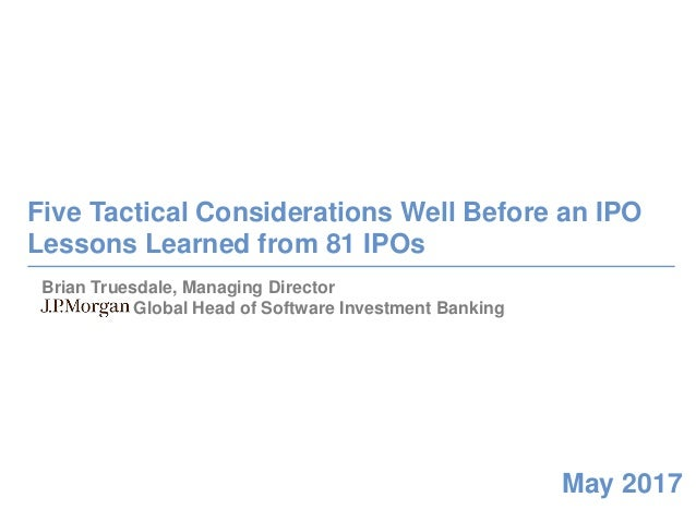 0 May 2017 Five Tactical Considerations Well Before an IPO Lessons Learned from 81 IPOs Brian Truesdale, Managing Director...