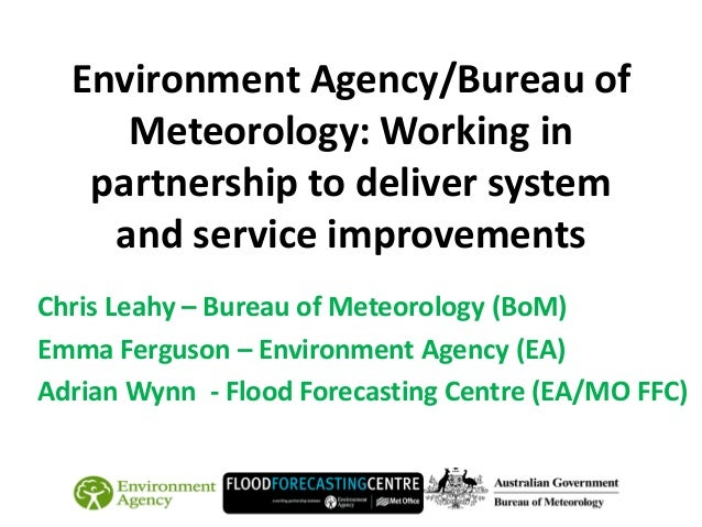 Environment Agency/Bureau of Meteorology: Working in partnership to deliver system and service improvements Chris Leahy – ...