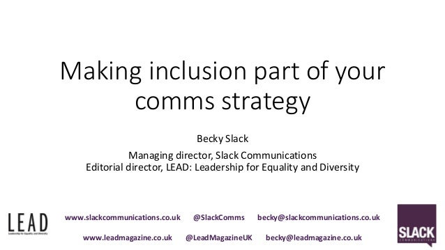 Making inclusion part of your comms strategy Becky Slack Managing director, Slack Communications Editorial director, LEAD:...