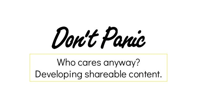 Who cares anyway? Developing shareable content.