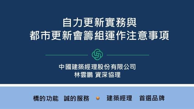 按一下以編輯母片標題樣式 1 簡報資料為中國建經所有,未經中國建經同意不得提供其他人使用、引用、揭露、複製或散布。 1 自力更新實務與 都市更新會籌組運作注意事項 建築經理 首選品牌橋的功能 誠的服務 中國建築經理股份有限公司 林雲鵬 資深協理
