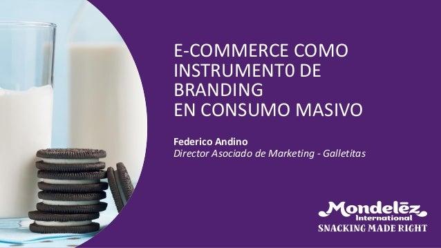 Federico Andino Director Asociado de Marketing - Galletitas E-COMMERCE COMO INSTRUMENT0 DE BRANDING EN CONSUMO MASIVO