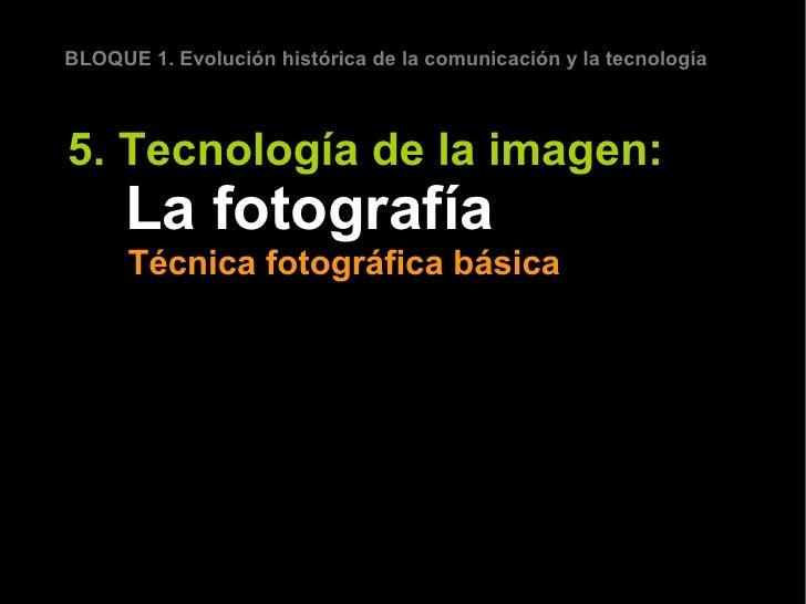 BLOQUE 1. Evolución histórica de la comunicación y la tecnología5. Tecnología de la imagen:      La fotografía      Técnic...