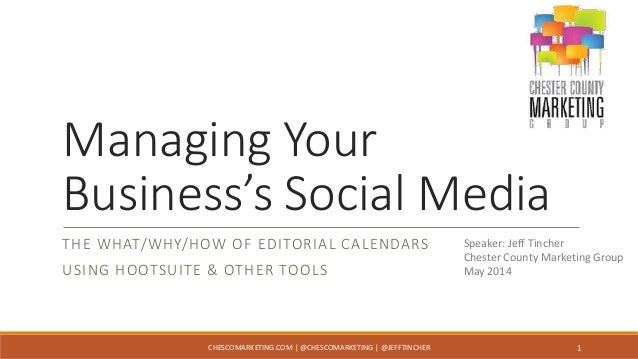 Managing Your Business's Social Media THE WHAT/WHY/HOW OF EDITORIAL CALENDARS USING HOOTSUITE & OTHER TOOLS Speaker: Jeff ...