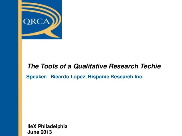 The Tools of a Qualitative Research TechieSpeaker: Ricardo Lopez, Hispanic Research Inc.IIeX PhiladelphiaJune 2013