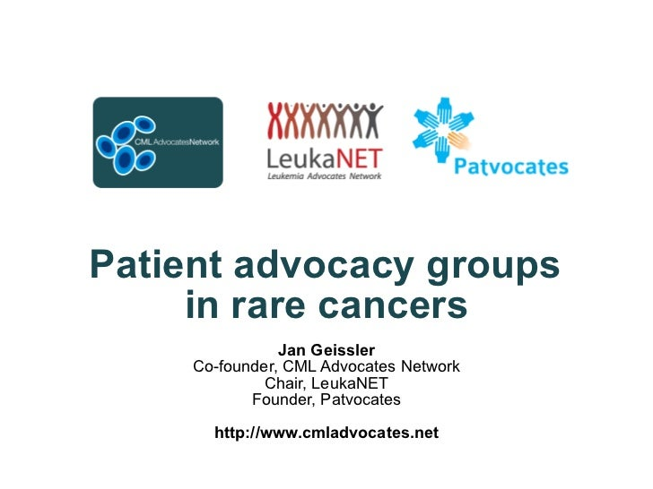 Patient advocacy groups  in rare cancers Jan Geissler Co-founder, CML Advocates Network Chair, LeukaNET Founder, Patvoca...