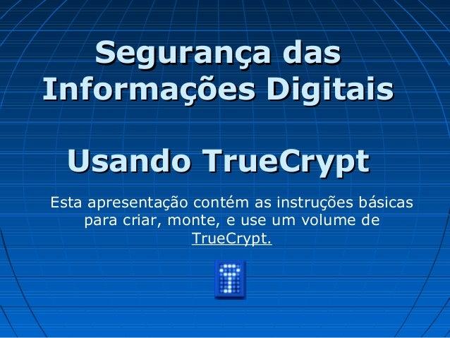 Segurança dasSegurança das Informações DigitaisInformações Digitais Usando TrueCryptUsando TrueCrypt Esta apresentação con...