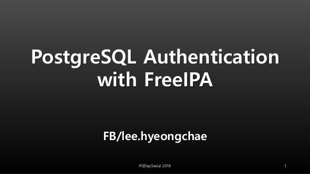 FB/lee.hyeongchae PGDay.Seoul 2018 1 PostgreSQL Authentication with FreeIPA