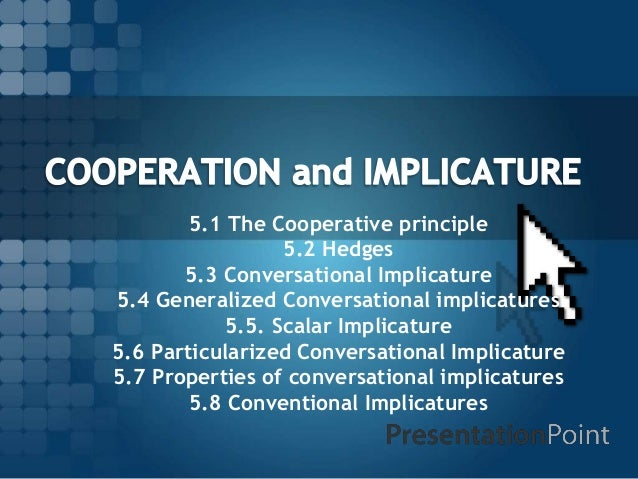 5.1 The Cooperative principle 5.2 Hedges 5.3 Conversational Implicature 5.4 Generalized Conversational implicatures 5.5. S...