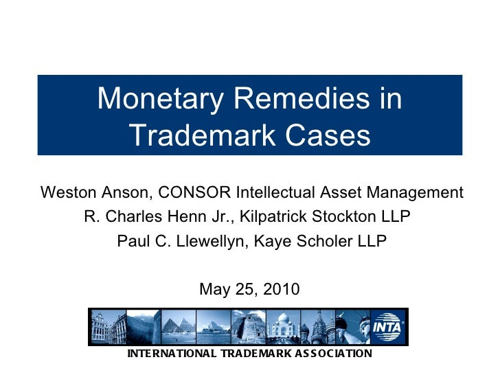Monetary Remedies in Trademark Cases Weston Anson, CONSOR Intellectual Asset Management R. Charles Henn Jr., Kilpatrick St...