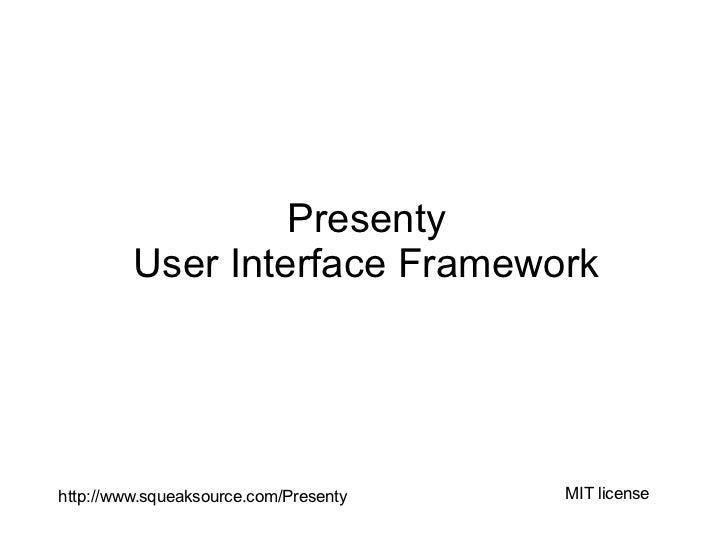 Presenty         User Interface Frameworkhttp://www.squeaksource.com/Presenty   MIT license