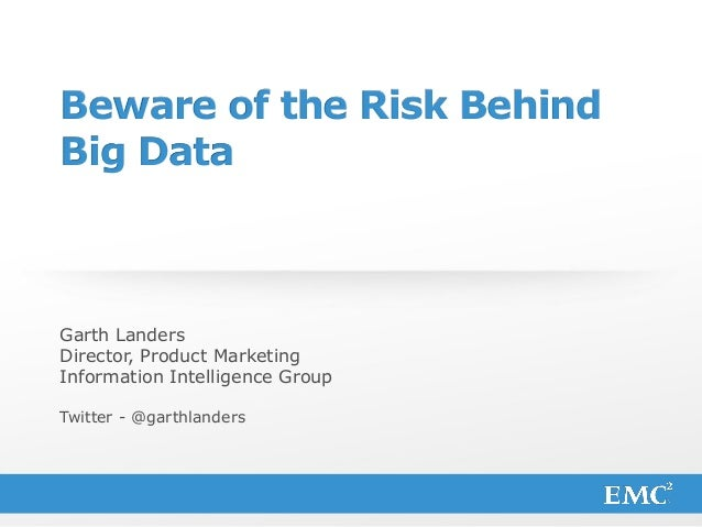 1© Copyright 2013 EMC Corporation. All rights reserved. Beware of the Risk Behind Big Data Garth Landers Director, Product...