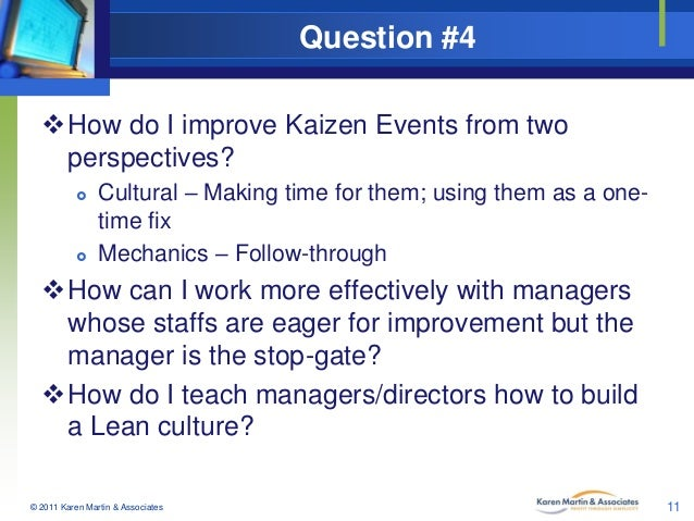 Question #4 How do I improve Kaizen Events from two perspectives?     Cultural – Making time for them; using them as a ...
