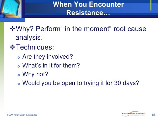 """When You Encounter Resistance… Why? Perform """"in the moment"""" root cause analysis. Techniques:      Are they involved?..."""